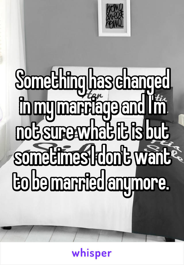 Something has changed in my marriage and I'm not sure what it is but sometimes I don't want to be married anymore.