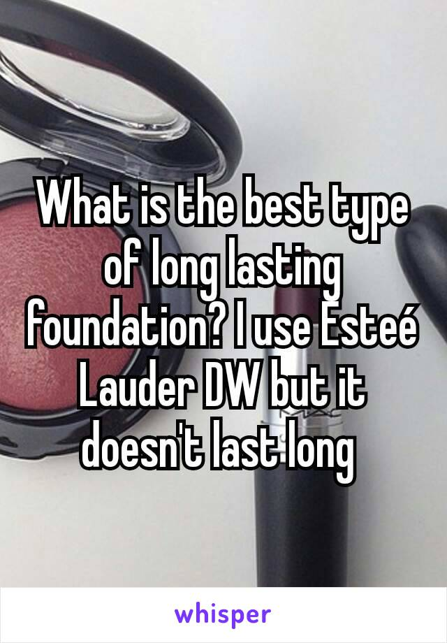 What is the best type of long lasting foundation? I use Esteé Lauder DW but it doesn't last long