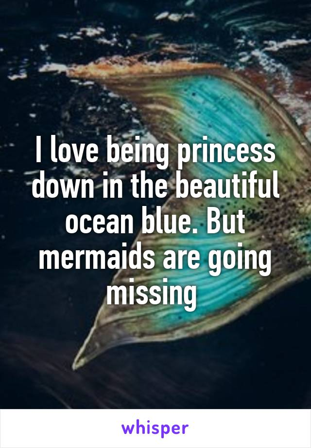 I love being princess down in the beautiful ocean blue. But mermaids are going missing