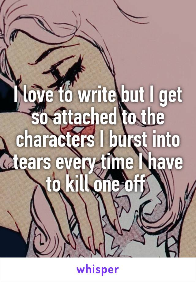 I love to write but I get so attached to the characters I burst into tears every time I have to kill one off