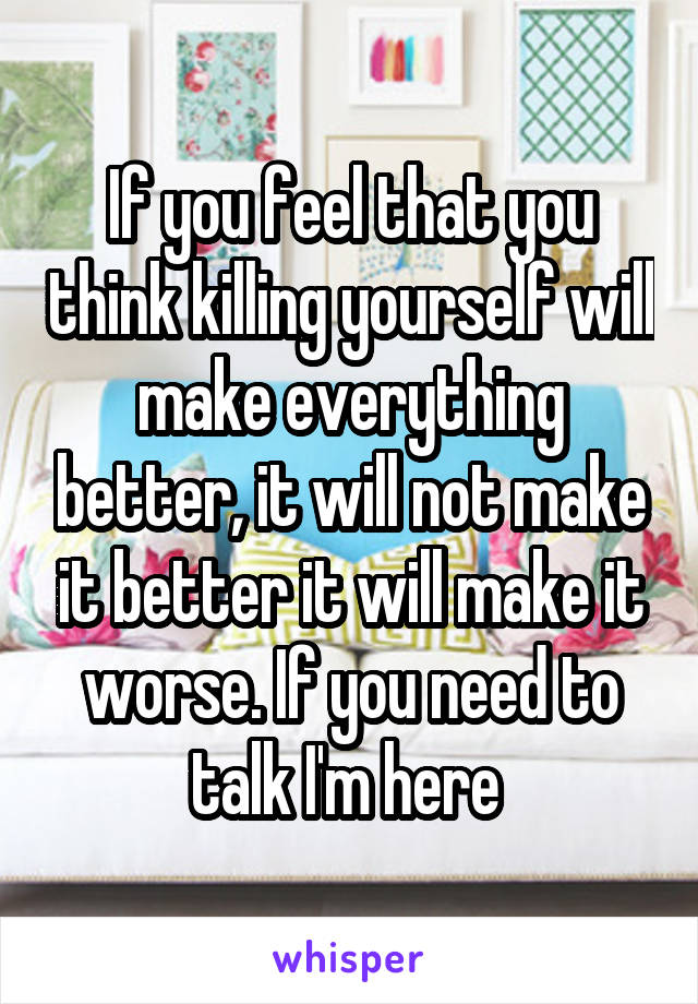 If you feel that you think killing yourself will make everything better, it will not make it better it will make it worse. If you need to talk I'm here