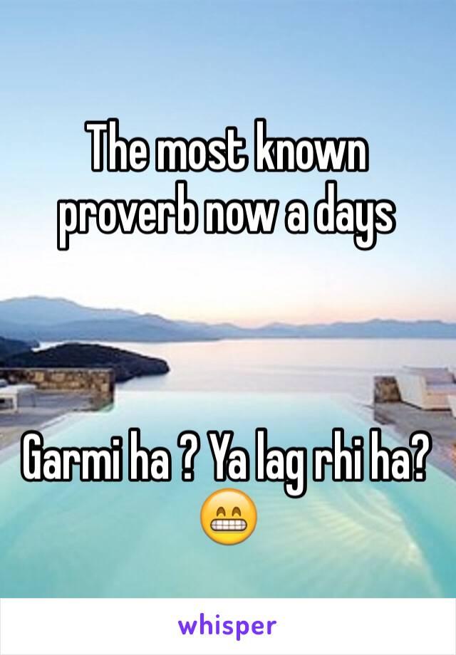 The most known proverb now a days    Garmi ha ? Ya lag rhi ha? 😁