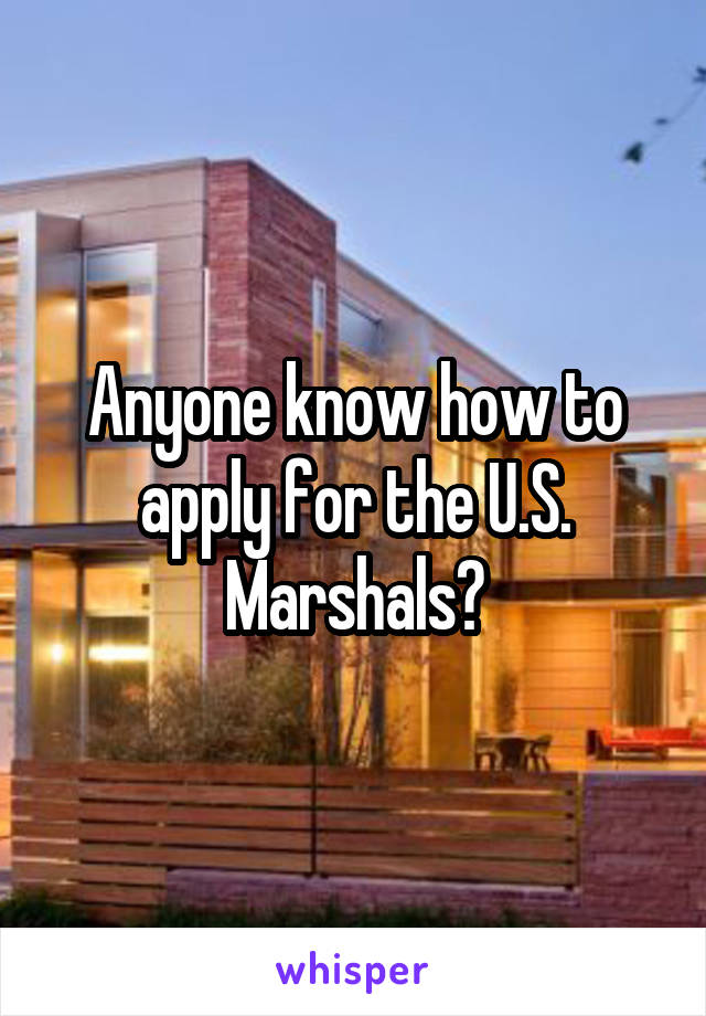 Anyone know how to apply for the U.S. Marshals?