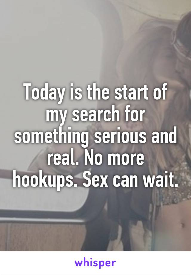 Today is the start of my search for something serious and real. No more hookups. Sex can wait.