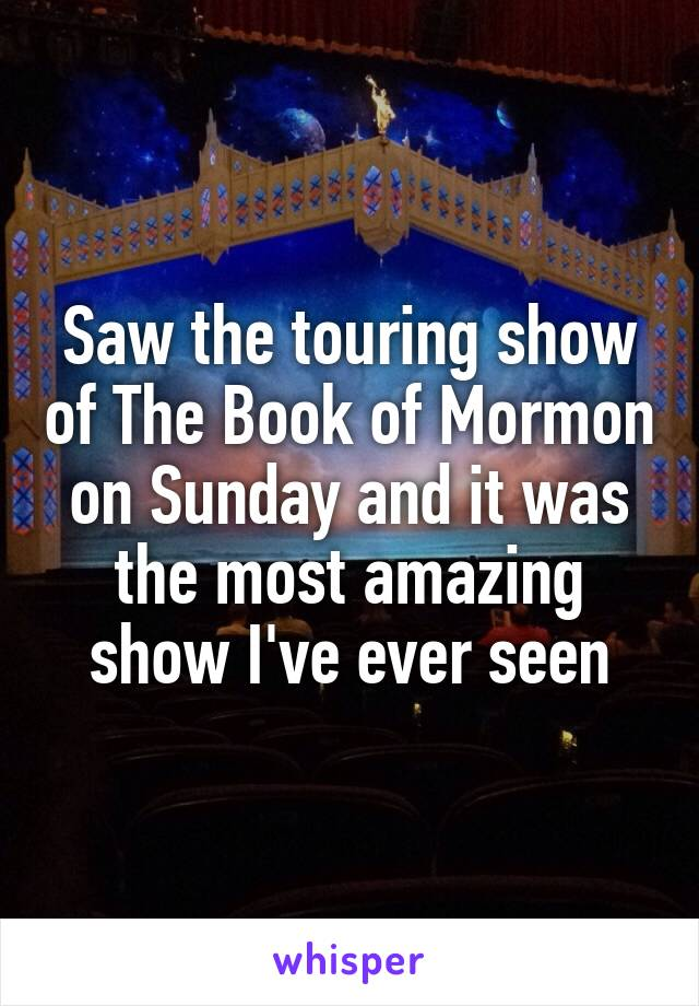 Saw the touring show of The Book of Mormon on Sunday and it was the most amazing show I've ever seen