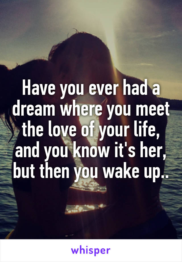 Have you ever had a dream where you meet the love of your life, and you know it's her, but then you wake up..