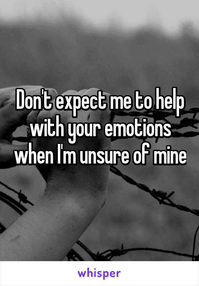 Don't expect me to help with your emotions when I'm unsure of mine