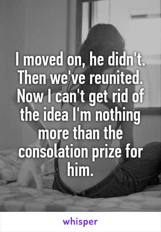 I moved on, he didn't. Then we've reunited. Now I can't get rid of the idea I'm nothing more than the consolation prize for him.