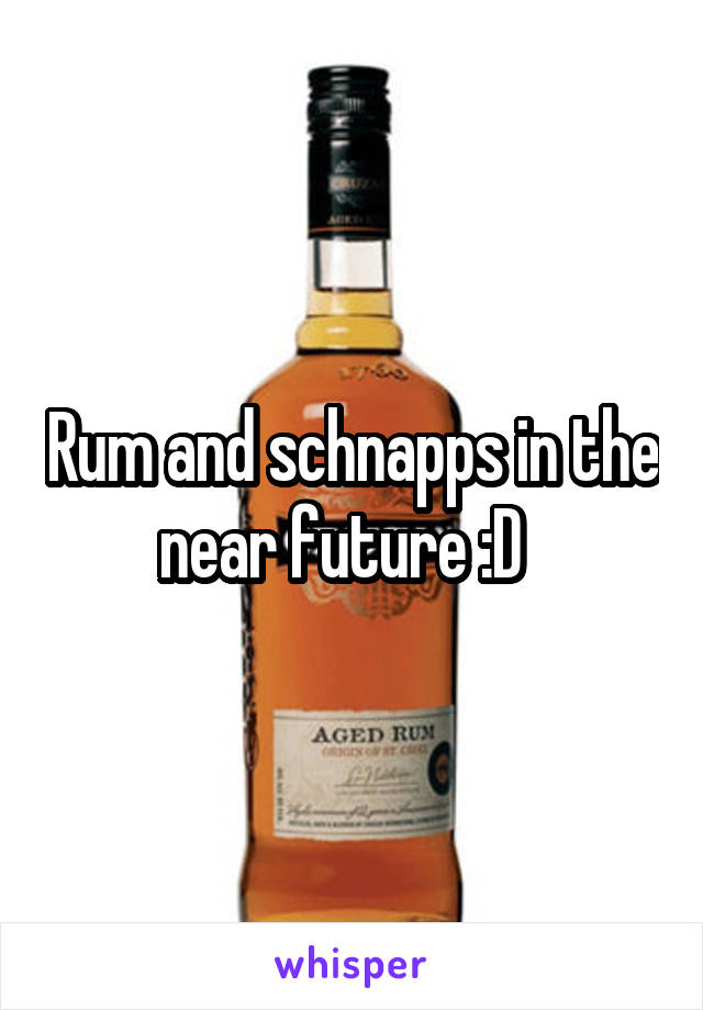 Rum and schnapps in the near future :D