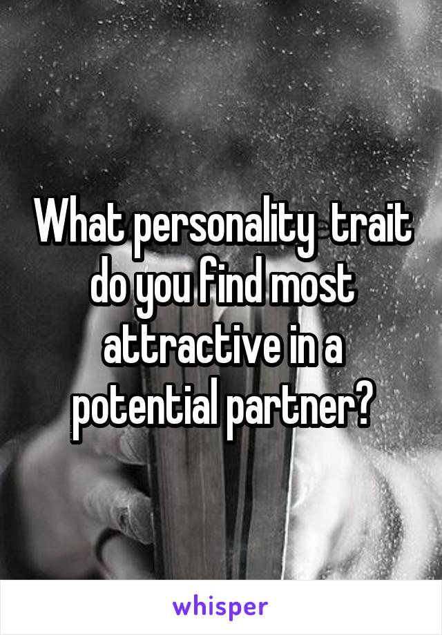 What personality  trait do you find most attractive in a potential partner?
