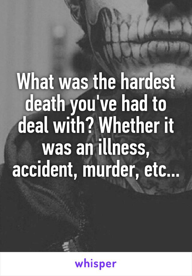 What was the hardest death you've had to deal with? Whether it was an illness, accident, murder, etc...