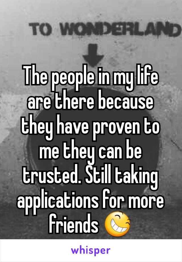 The people in my life are there because they have proven to me they can be trusted. Still taking applications for more friends 😆