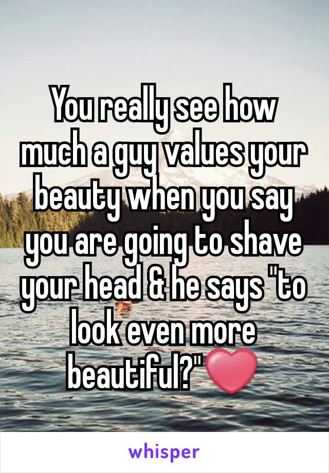 "You really see how much a guy values your beauty when you say you are going to shave your head & he says ""to look even more beautiful?""❤"