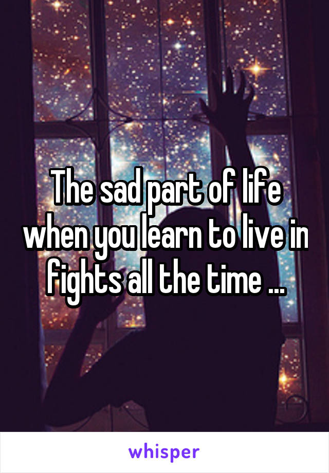 The sad part of life when you learn to live in fights all the time ...