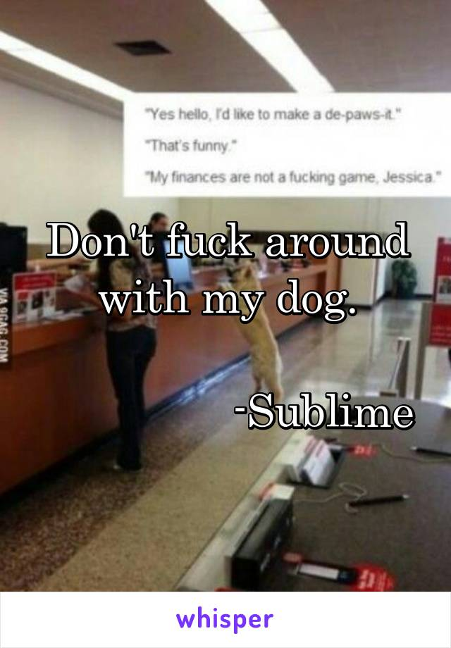 Don't fuck around  with my dog.                   -Sublime