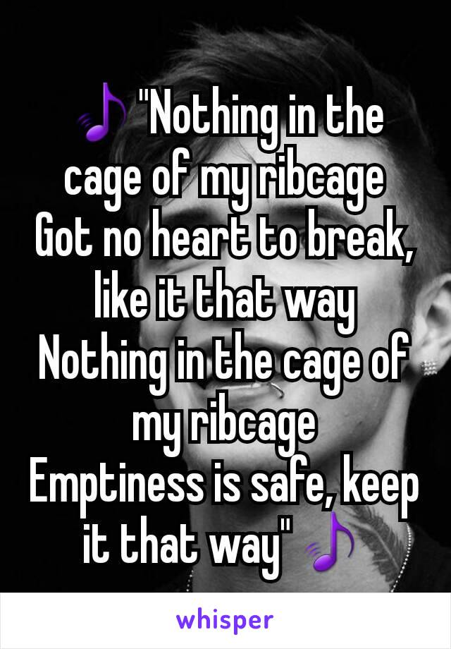 "🎵""Nothing in the cage of my ribcage Got no heart to break, like it that way Nothing in the cage of my ribcage Emptiness is safe, keep it that way""🎵"