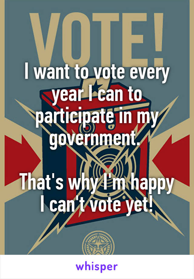 I want to vote every year I can to participate in my government.   That's why I'm happy I can't vote yet!