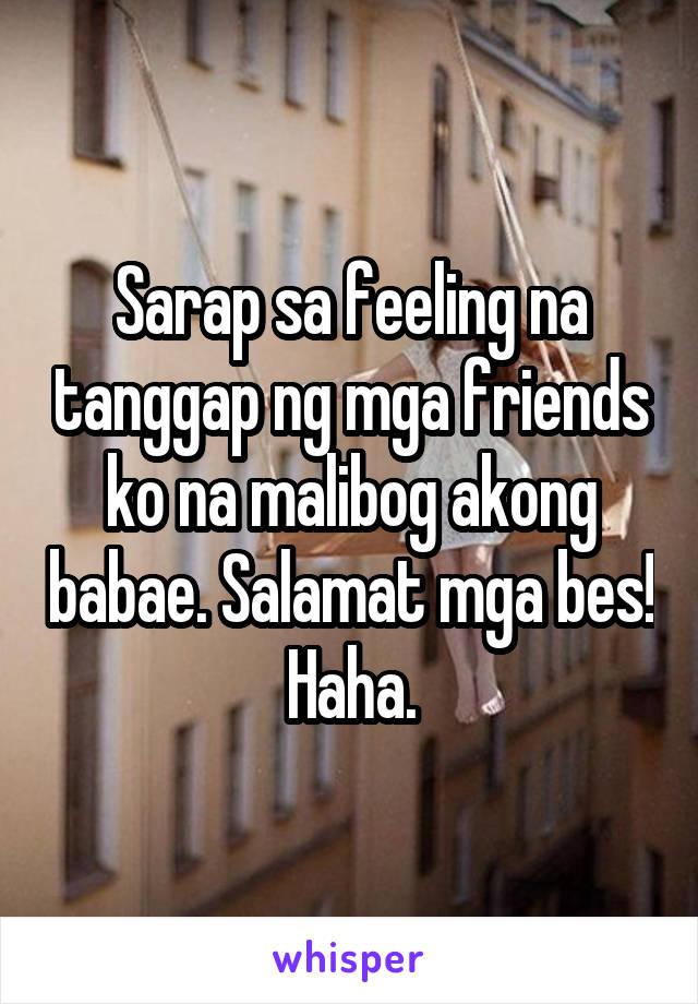Sarap sa feeling na tanggap ng mga friends ko na malibog akong babae. Salamat mga bes! Haha.