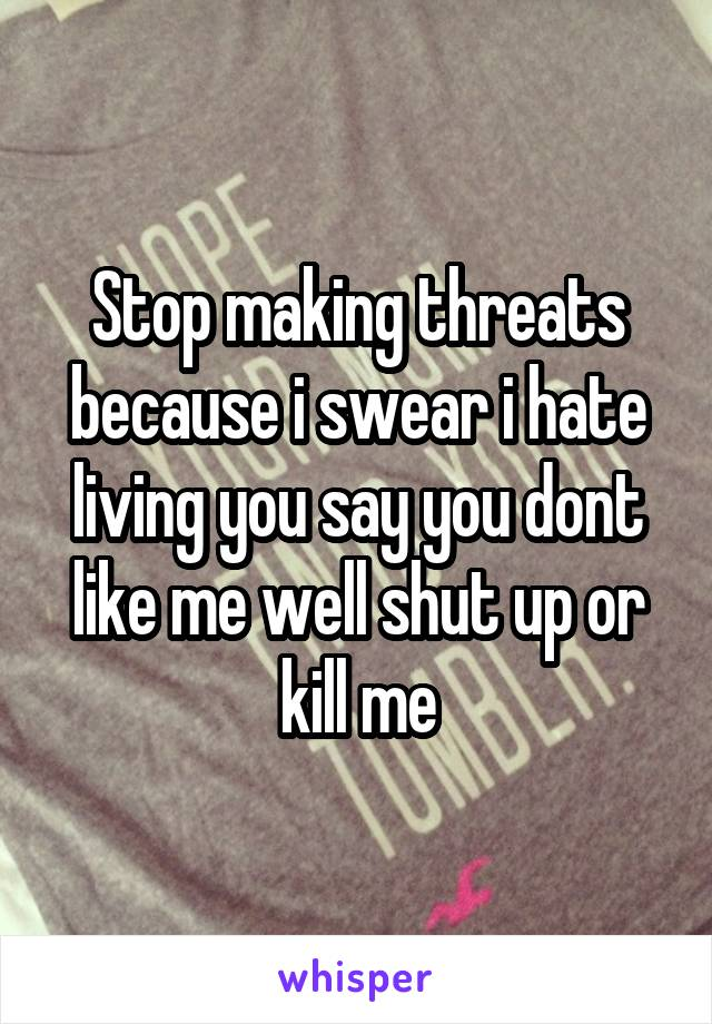 Stop making threats because i swear i hate living you say you dont like me well shut up or kill me