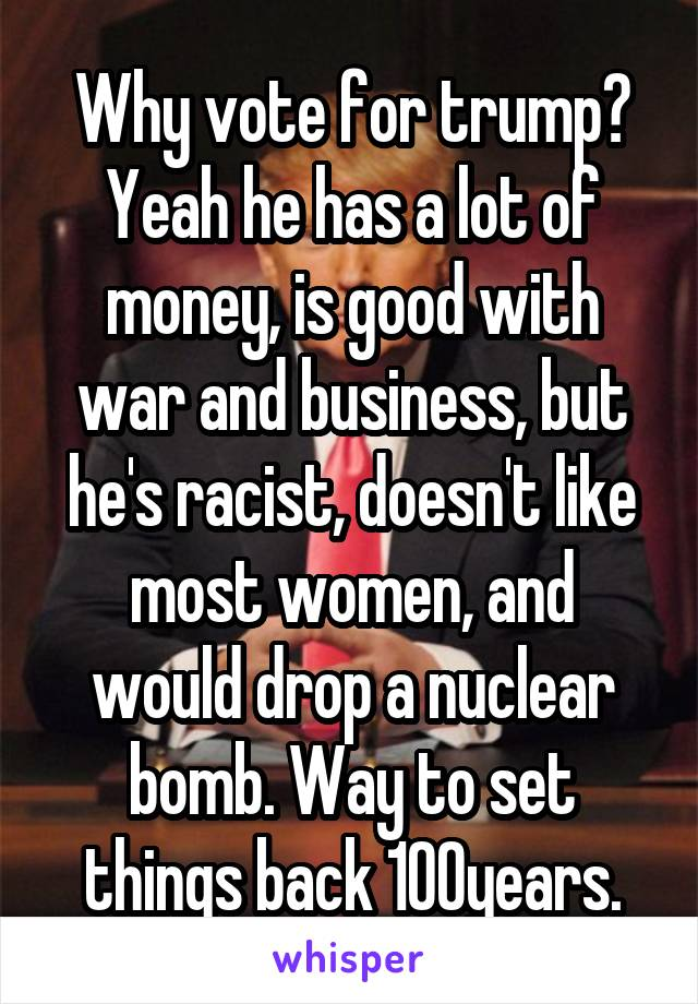 Why vote for trump? Yeah he has a lot of money, is good with war and business, but he's racist, doesn't like most women, and would drop a nuclear bomb. Way to set things back 100years.