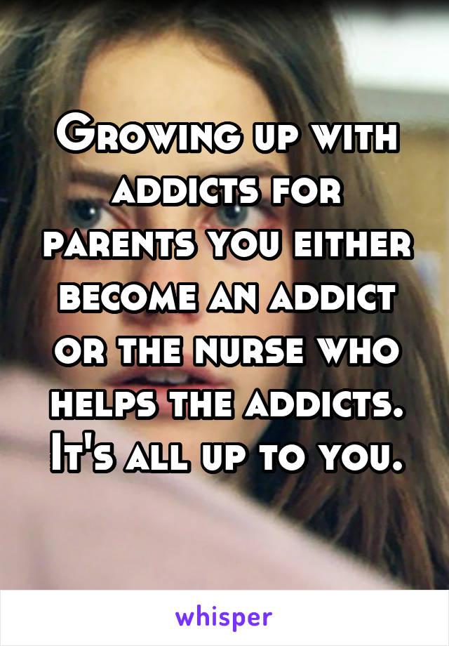 Growing up with addicts for parents you either become an addict or the nurse who helps the addicts. It's all up to you.