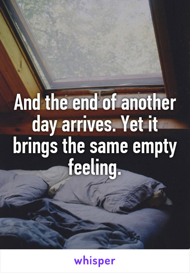 And the end of another day arrives. Yet it brings the same empty feeling.
