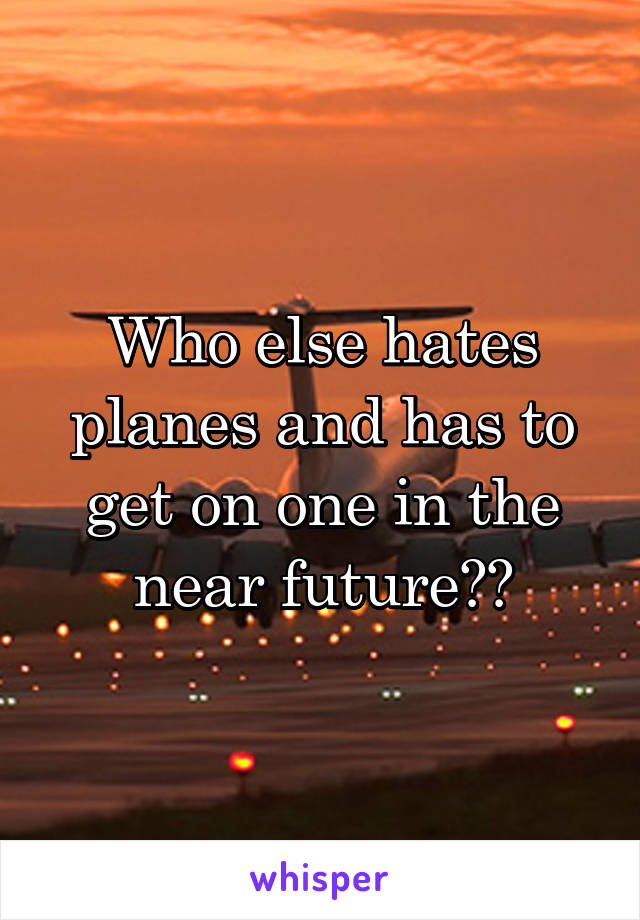 Who else hates planes and has to get on one in the near future??