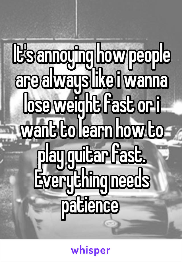 It's annoying how people are always like i wanna lose weight fast or i want to learn how to play guitar fast. Everything needs patience