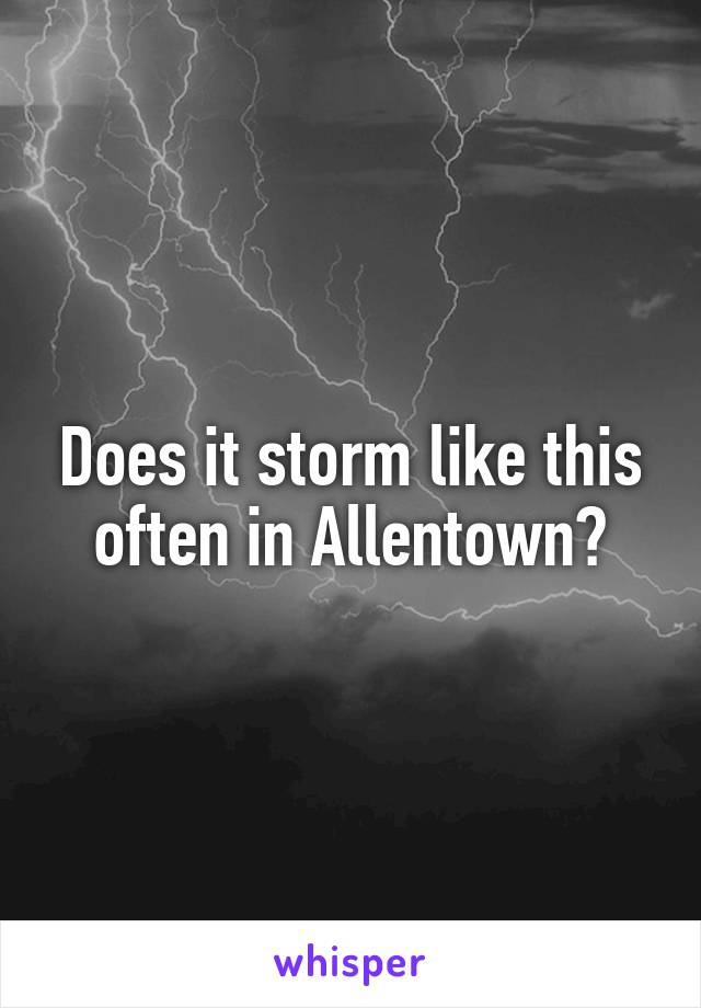 Does it storm like this often in Allentown?