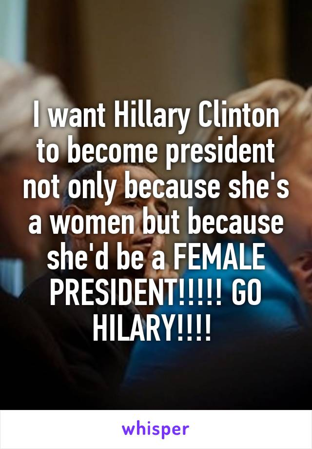 I want Hillary Clinton to become president not only because she's a women but because she'd be a FEMALE PRESIDENT!!!!! GO HILARY!!!!