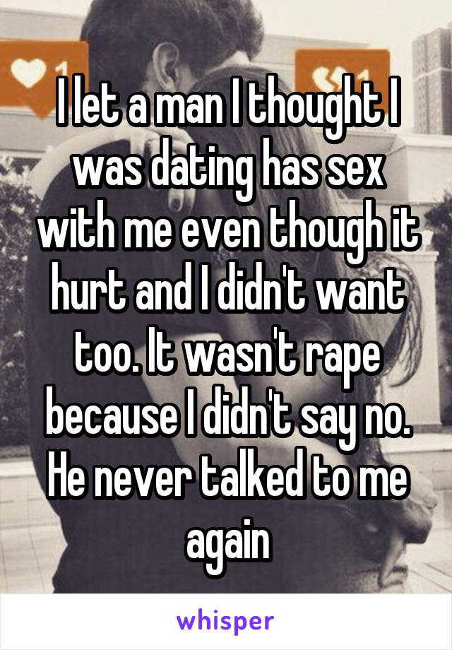 I let a man I thought I was dating has sex with me even though it hurt and I didn't want too. It wasn't rape because I didn't say no. He never talked to me again