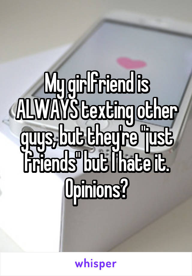 """My girlfriend is ALWAYS texting other guys, but they're """"just friends"""" but I hate it. Opinions?"""