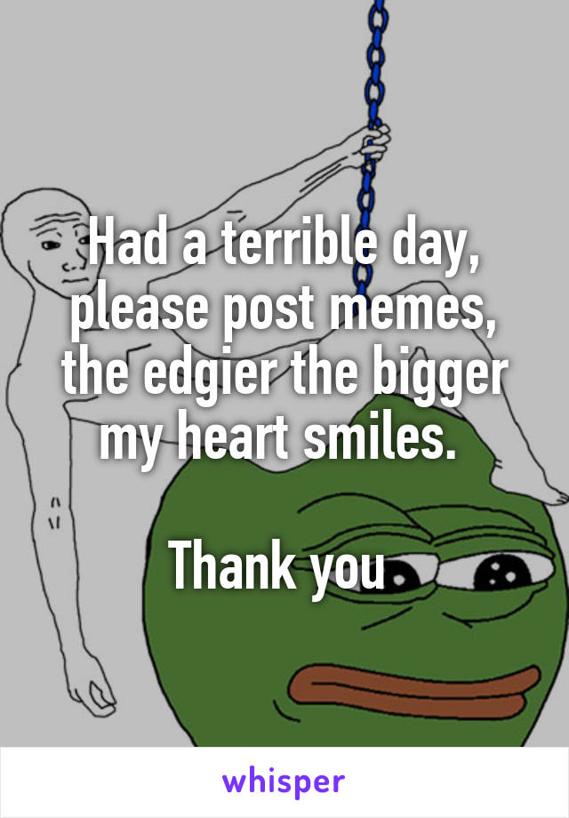 Had a terrible day, please post memes, the edgier the bigger my heart smiles.   Thank you