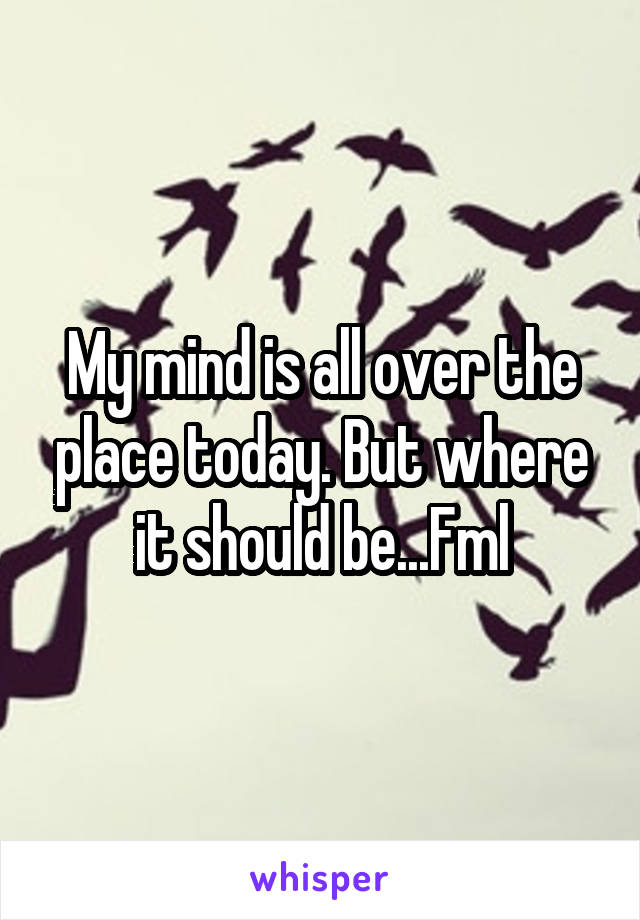 My mind is all over the place today. But where it should be...Fml