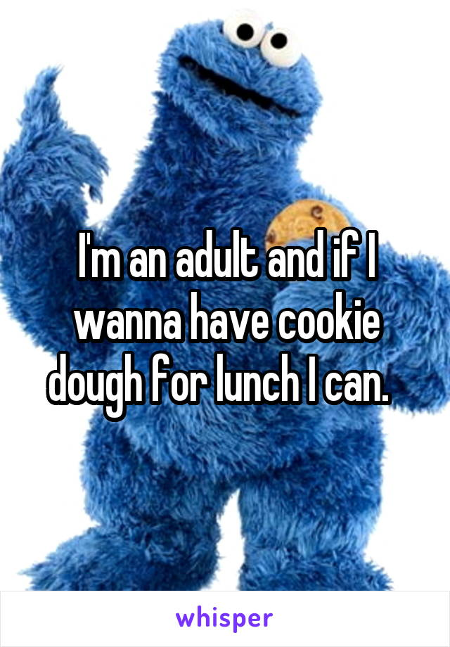 I'm an adult and if I wanna have cookie dough for lunch I can.