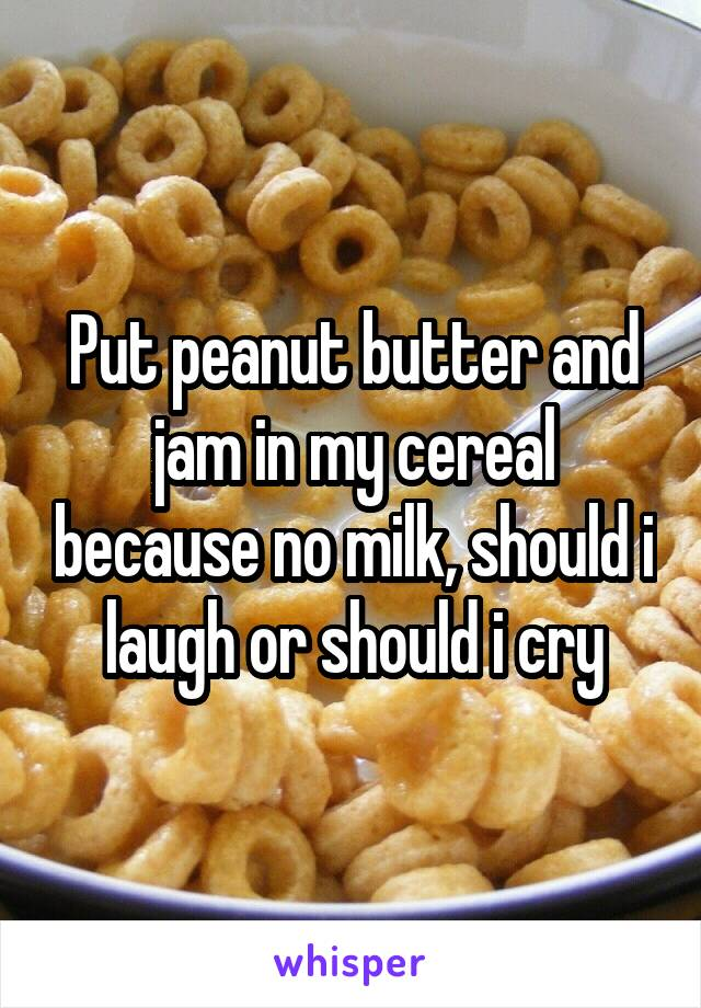 Put peanut butter and jam in my cereal because no milk, should i laugh or should i cry