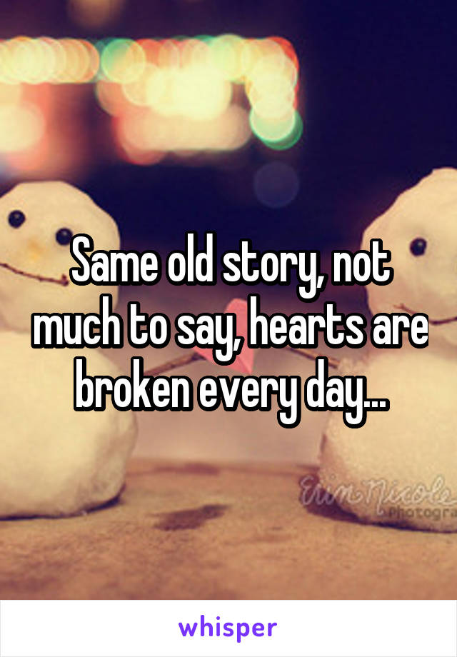 Same old story, not much to say, hearts are broken every day...