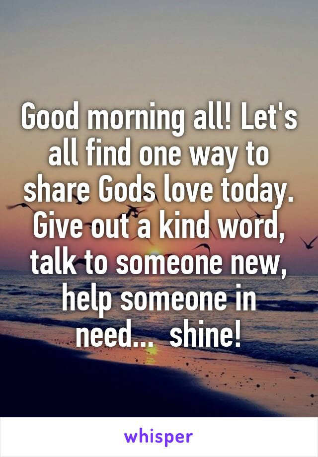 Good morning all! Let's all find one way to share Gods love today. Give out a kind word, talk to someone new, help someone in need...  shine!