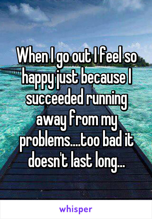 When I go out I feel so happy just because I succeeded running away from my problems....too bad it doesn't last long...