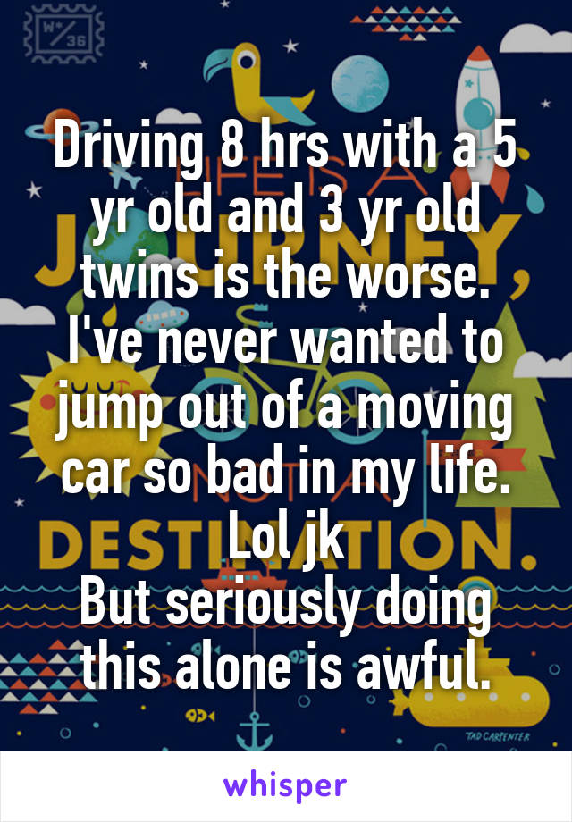 Driving 8 hrs with a 5 yr old and 3 yr old twins is the worse. I've never wanted to jump out of a moving car so bad in my life. Lol jk But seriously doing this alone is awful.