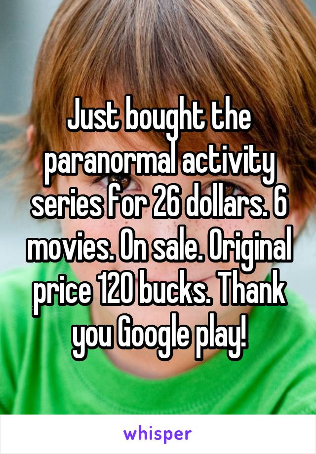 Just bought the paranormal activity series for 26 dollars. 6 movies. On sale. Original price 120 bucks. Thank you Google play!