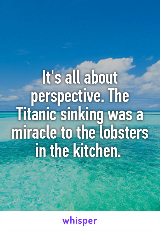 It's all about perspective. The Titanic sinking was a miracle to the lobsters in the kitchen.