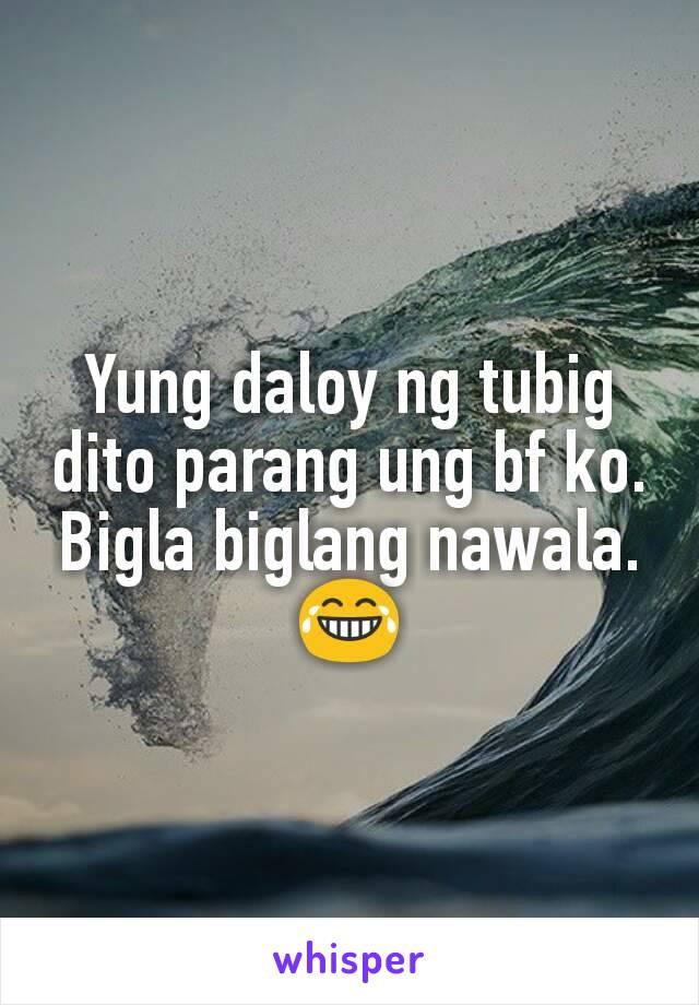 Yung daloy ng tubig dito parang ung bf ko. Bigla biglang nawala. 😂