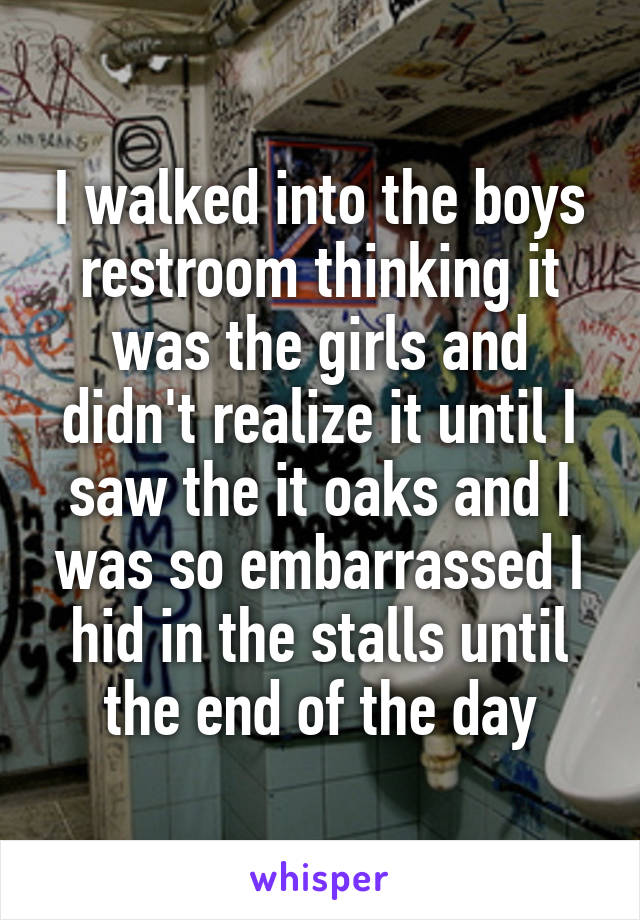 I walked into the boys restroom thinking it was the girls and didn't realize it until I saw the it oaks and I was so embarrassed I hid in the stalls until the end of the day