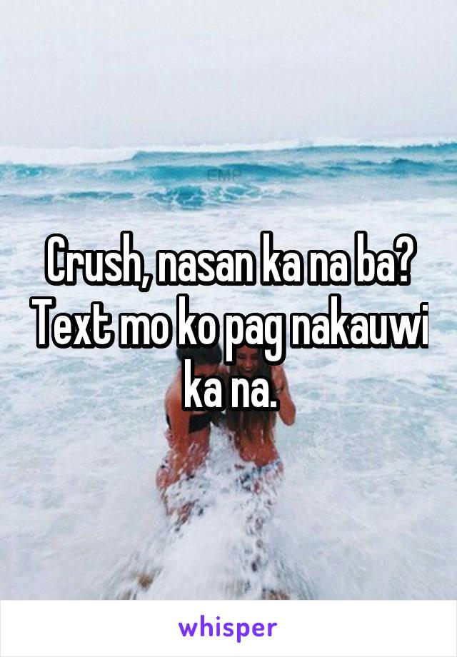 Crush, nasan ka na ba? Text mo ko pag nakauwi ka na.