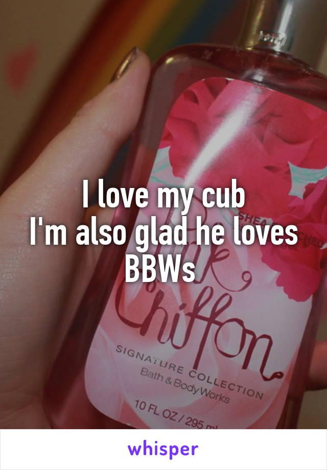 I love my cub I'm also glad he loves BBWs
