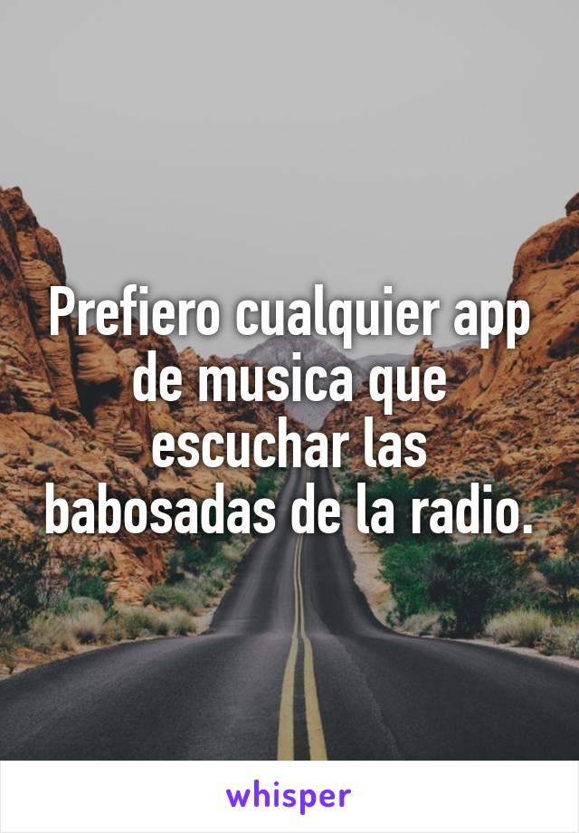 Prefiero cualquier app de musica que escuchar las babosadas de la radio.