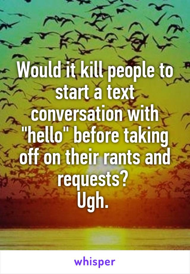"""Would it kill people to start a text conversation with """"hello"""" before taking off on their rants and requests?  Ugh."""