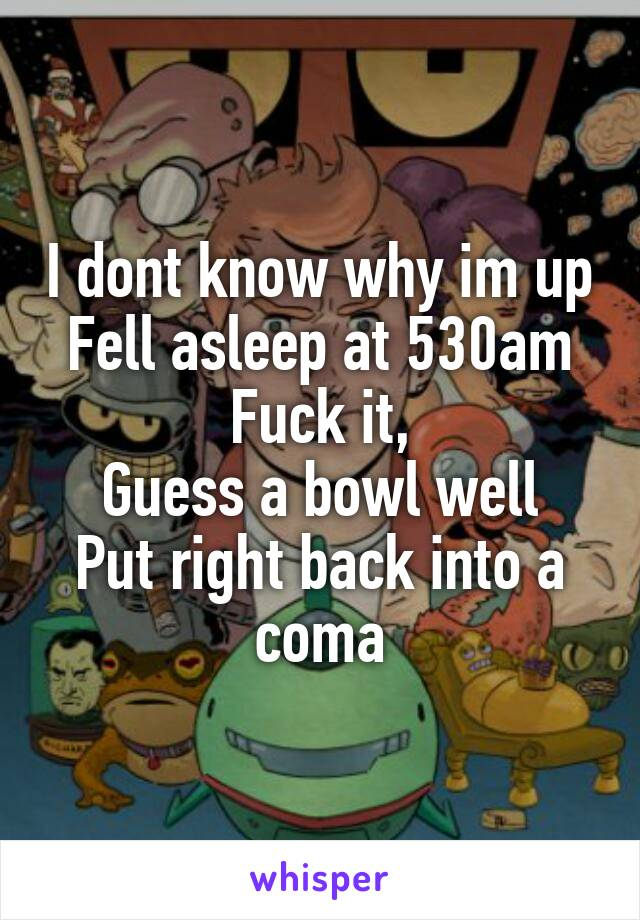 I dont know why im up Fell asleep at 530am Fuck it, Guess a bowl well Put right back into a coma