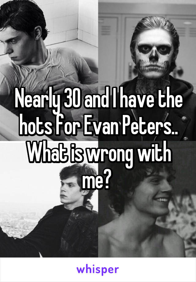 Nearly 30 and I have the hots for Evan Peters.. What is wrong with me?